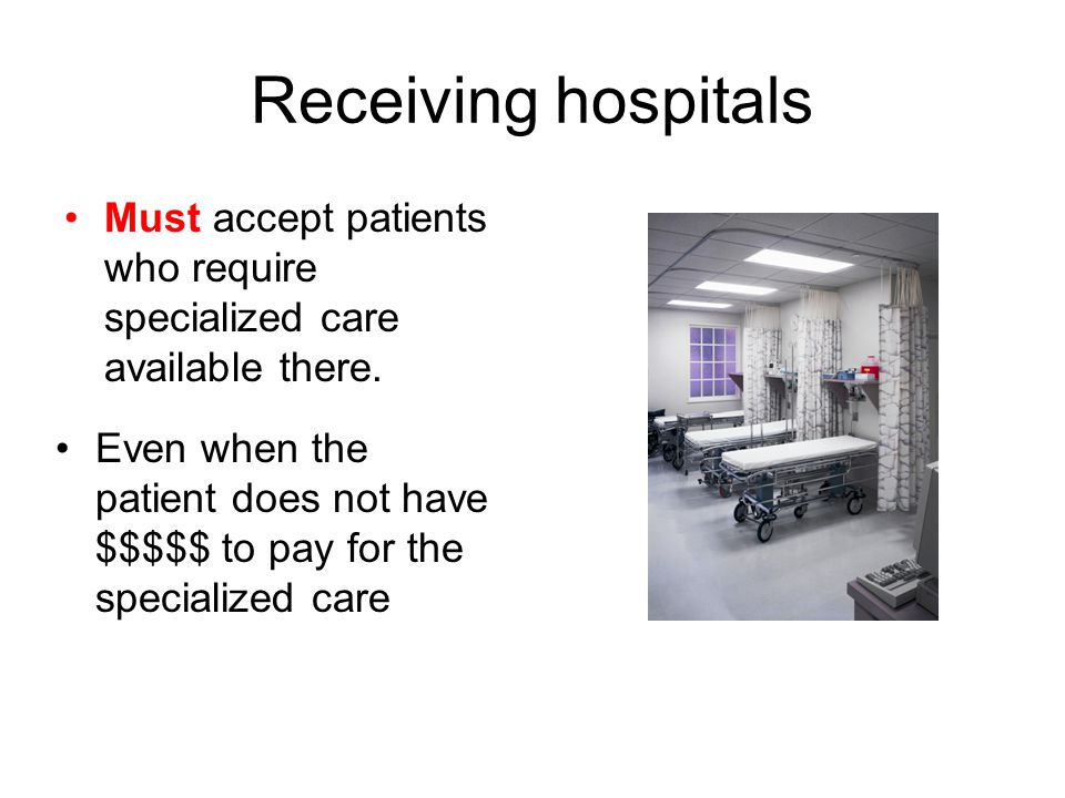 Receiving hospitals Must accept patients who require specialized care available there. Even when the patient does not have $$$$$ to pay for the specia