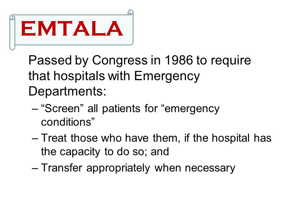 """EMTALA Passed by Congress in 1986 to require that hospitals with Emergency Departments: –""""Screen"""" all patients for """"emergency conditions"""" –Treat those"""