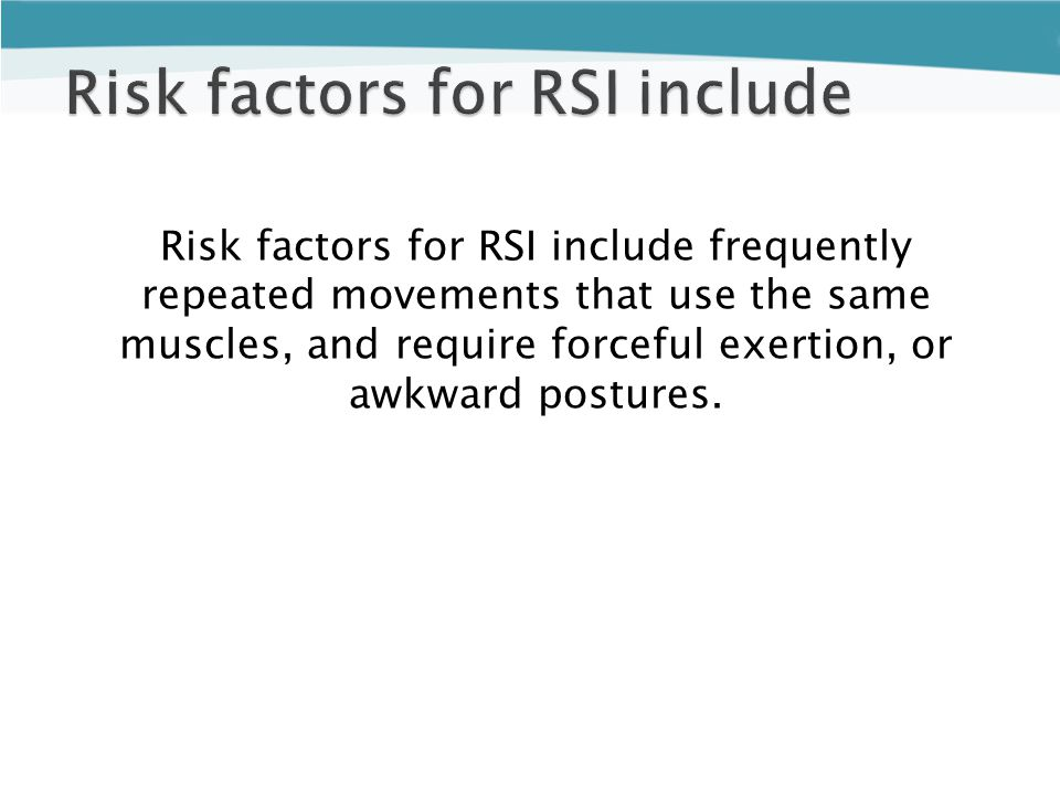 Risk factors for RSI include frequently repeated movements that use the same muscles, and require forceful exertion, or awkward postures.