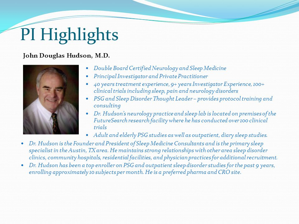 PI Highlights Double Board Certified Neurology and Sleep Medicine Principal Investigator and Private Practitioner 40 years treatment experience, 9+ years Investigator Experience, 100+ clinical trials including sleep, pain and neurology disorders PSG and Sleep Disorder Thought Leader – provides protocol training and consulting Dr.