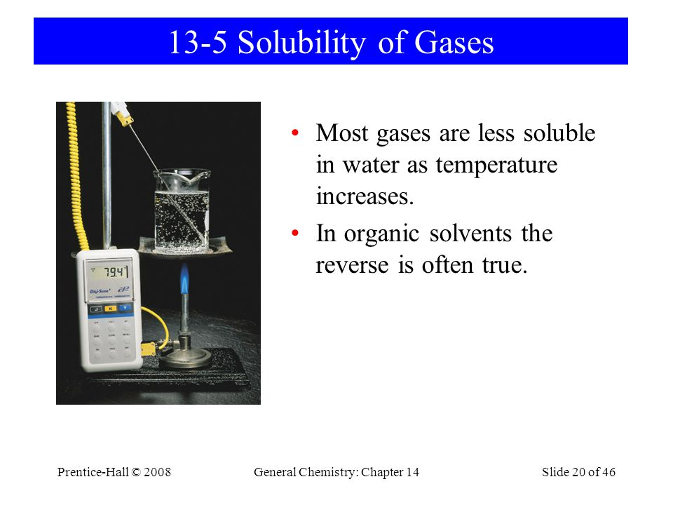 Prentice-Hall © 2008General Chemistry: Chapter 14Slide 20 of 46 13-5 Solubility of Gases Most gases are less soluble in water as temperature increases