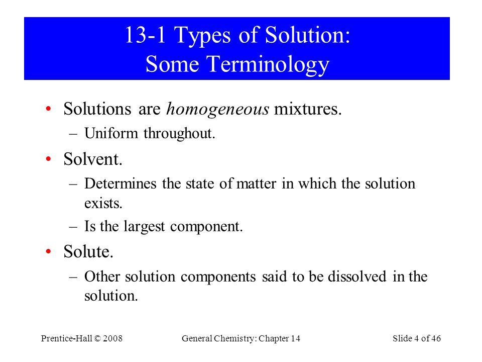 Prentice-Hall © 2008General Chemistry: Chapter 14Slide 4 of 46 13-1 Types of Solution: Some Terminology Solutions are homogeneous mixtures. –Uniform t
