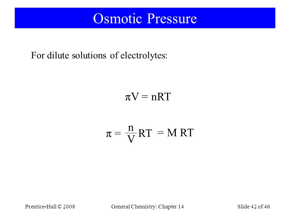 Prentice-Hall © 2008General Chemistry: Chapter 14Slide 42 of 46 Osmotic Pressure πV = nRT π = RT n V = M RT For dilute solutions of electrolytes: