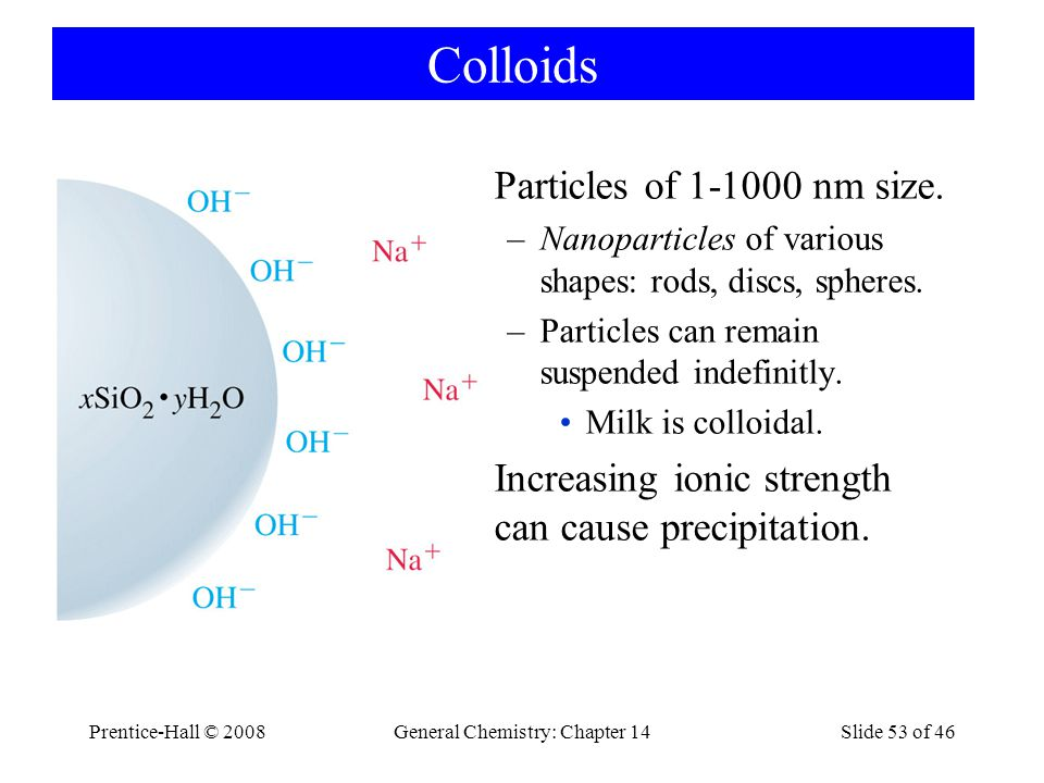 Prentice-Hall © 2008General Chemistry: Chapter 14Slide 53 of 46 Colloids Particles of 1-1000 nm size. –Nanoparticles of various shapes: rods, discs, s