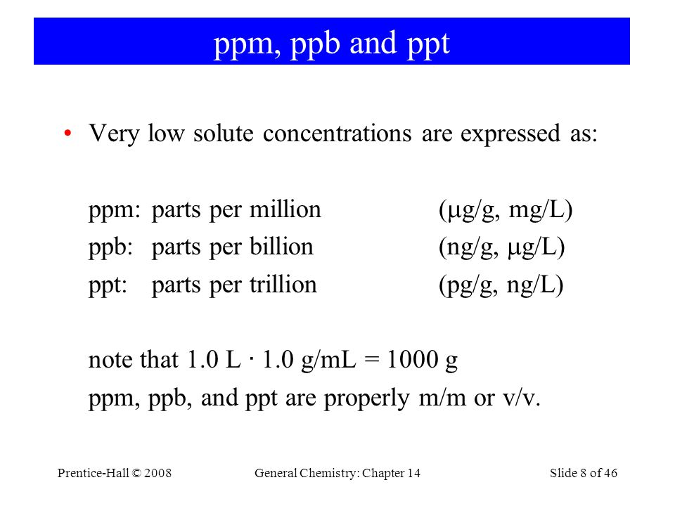 Prentice-Hall © 2008General Chemistry: Chapter 14Slide 8 of 46 ppm, ppb and ppt Very low solute concentrations are expressed as: ppm:parts per million