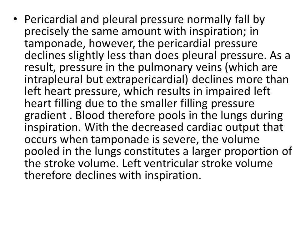 Pericardial and pleural pressure normally fall by precisely the same amount with inspiration; in tamponade, however, the pericardial pressure declines