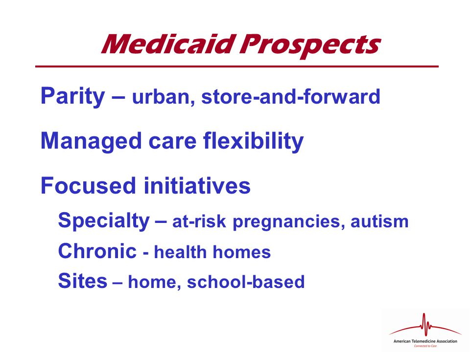 Medicaid Prospects Parity – urban, store-and-forward Managed care flexibility Focused initiatives Specialty – at-risk pregnancies, autism Chronic - health homes Sites – home, school-based