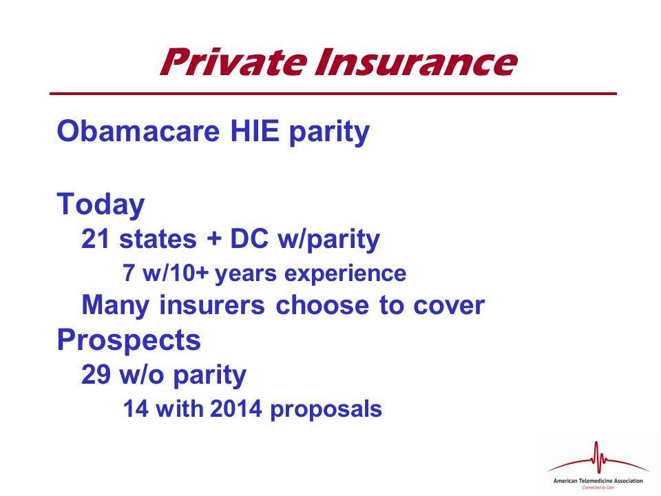 Private Insurance Obamacare HIE parity Today 21 states + DC w/parity 7 w/10+ years experience Many insurers choose to cover Prospects 29 w/o parity 14 with 2014 proposals