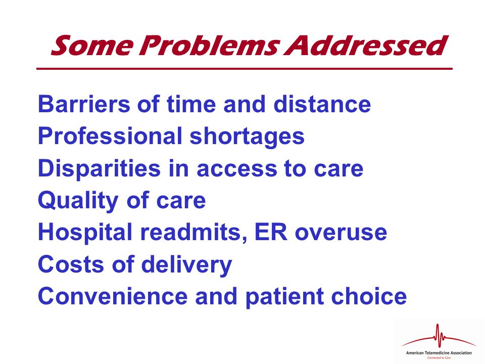 Some Problems Addressed Barriers of time and distance Professional shortages Disparities in access to care Quality of care Hospital readmits, ER overuse Costs of delivery Convenience and patient choice