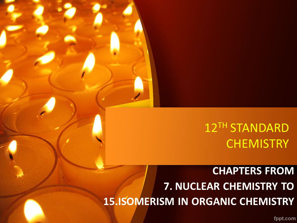 12 TH STANDARD CHEMISTRY CHAPTERS FROM 7. NUCLEAR CHEMISTRY TO 15.ISOMERISM IN ORGANIC CHEMISTRY