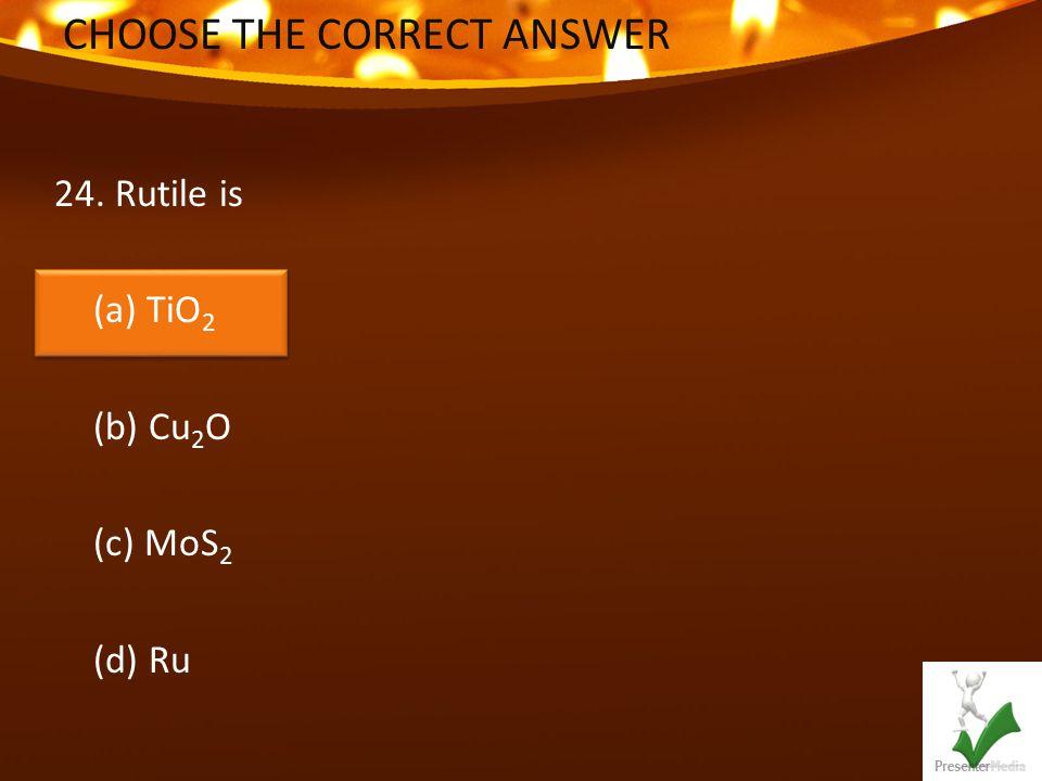 CHOOSE THE CORRECT ANSWER 24. Rutile is (a) TiO 2 (b) Cu 2 O (c) MoS 2 (d) Ru