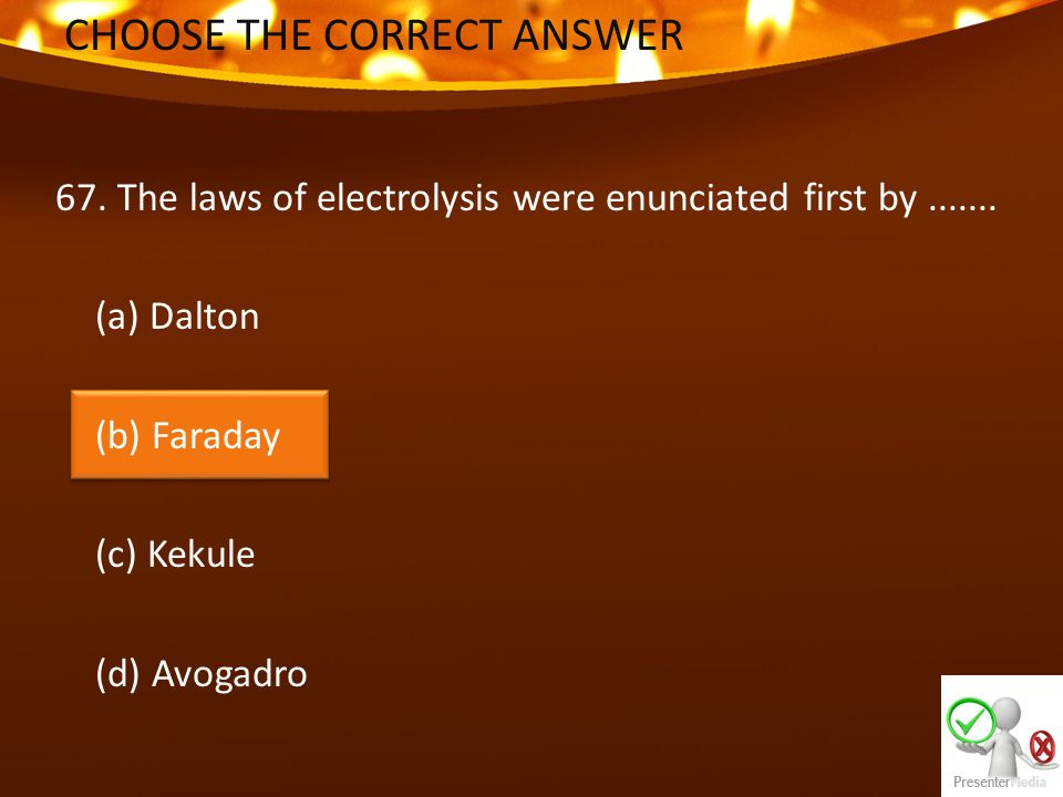 CHOOSE THE CORRECT ANSWER 67. The laws of electrolysis were enunciated first by.......