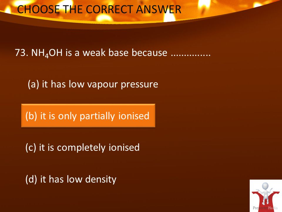 CHOOSE THE CORRECT ANSWER 73. NH 4 OH is a weak base because...............