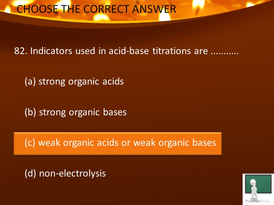 CHOOSE THE CORRECT ANSWER 82. Indicators used in acid-base titrations are...........