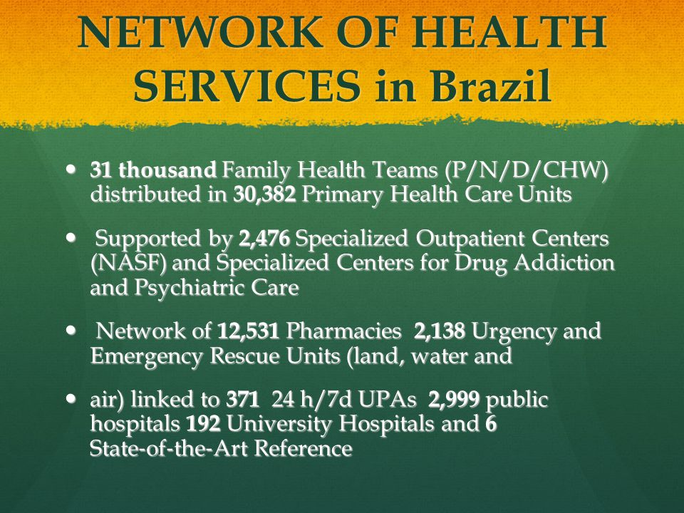 NETWORK OF HEALTH SERVICES in Brazil 31 thousand Family Health Teams (P/N/D/CHW) distributed in 30,382 Primary Health Care Units 31 thousand Family Health Teams (P/N/D/CHW) distributed in 30,382 Primary Health Care Units Supported by 2,476 Specialized Outpatient Centers (NASF) and Specialized Centers for Drug Addiction and Psychiatric Care Supported by 2,476 Specialized Outpatient Centers (NASF) and Specialized Centers for Drug Addiction and Psychiatric Care Network of 12,531 Pharmacies 2,138 Urgency and Emergency Rescue Units (land, water and Network of 12,531 Pharmacies 2,138 Urgency and Emergency Rescue Units (land, water and air) linked to 371 24 h/7d UPAs 2,999 public hospitals 192 University Hospitals and 6 State ‐ of ‐ the ‐ Art Reference air) linked to 371 24 h/7d UPAs 2,999 public hospitals 192 University Hospitals and 6 State ‐ of ‐ the ‐ Art Reference