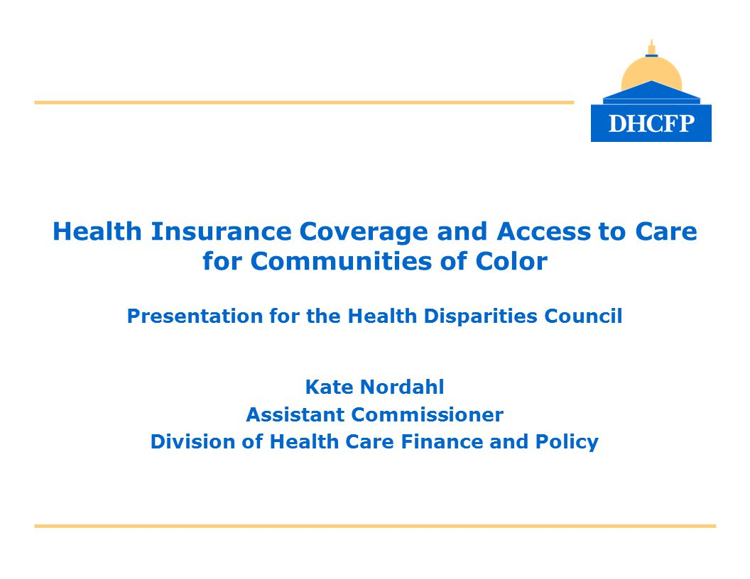 Health Insurance Coverage and Access to Care for Communities of Color Presentation for the Health Disparities Council Kate Nordahl Assistant Commissio
