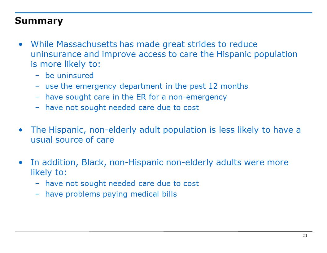 21 Summary While Massachusetts has made great strides to reduce uninsurance and improve access to care the Hispanic population is more likely to: –be