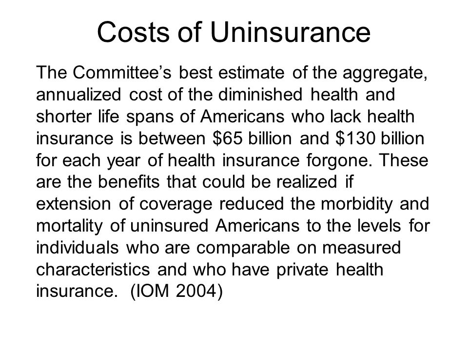 Costs of Uninsurance The Committee's best estimate of the aggregate, annualized cost of the diminished health and shorter life spans of Americans who lack health insurance is between $65 billion and $130 billion for each year of health insurance forgone.