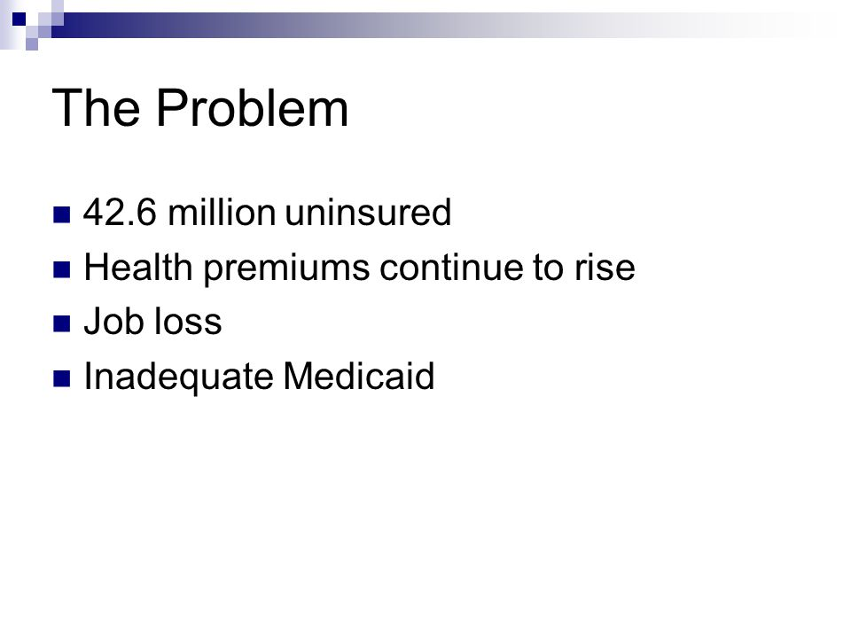 The Problem 42.6 million uninsured Health premiums continue to rise Job loss Inadequate Medicaid