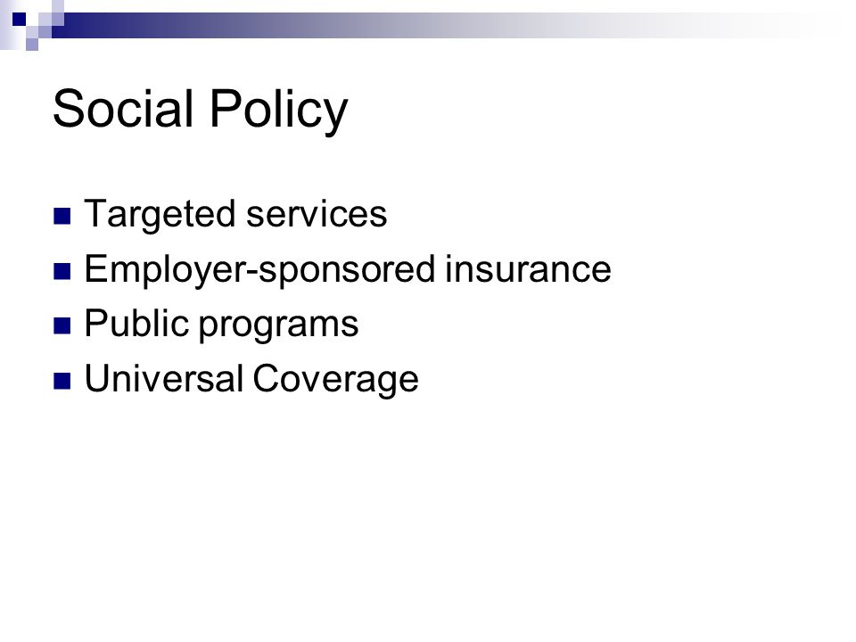 Social Policy Targeted services Employer-sponsored insurance Public programs Universal Coverage