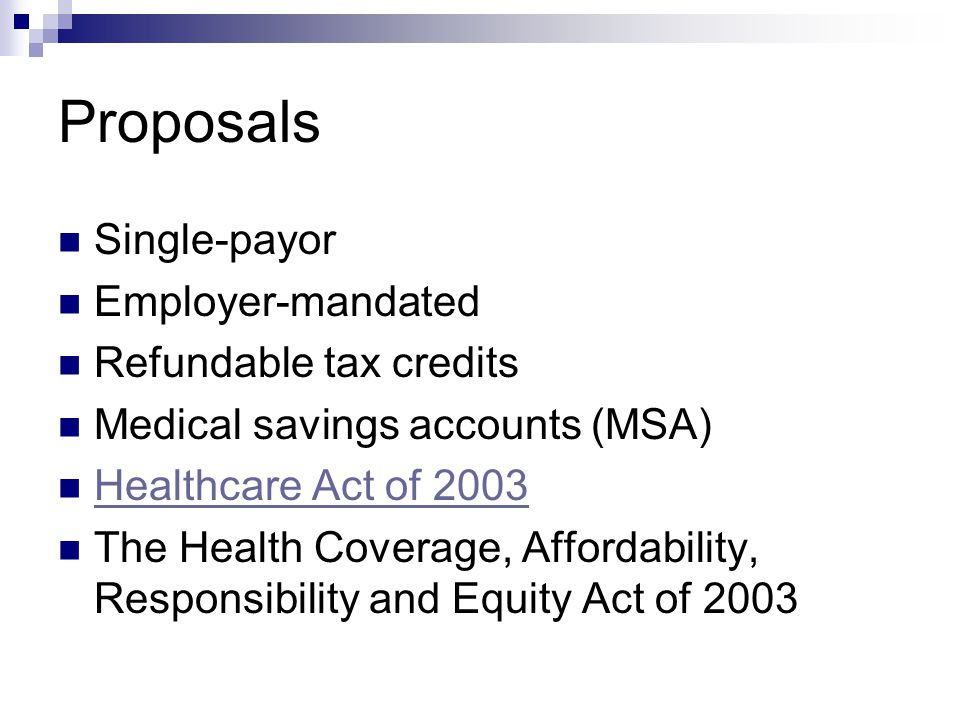 Proposals Single-payor Employer-mandated Refundable tax credits Medical savings accounts (MSA) Healthcare Act of 2003 The Health Coverage, Affordability, Responsibility and Equity Act of 2003