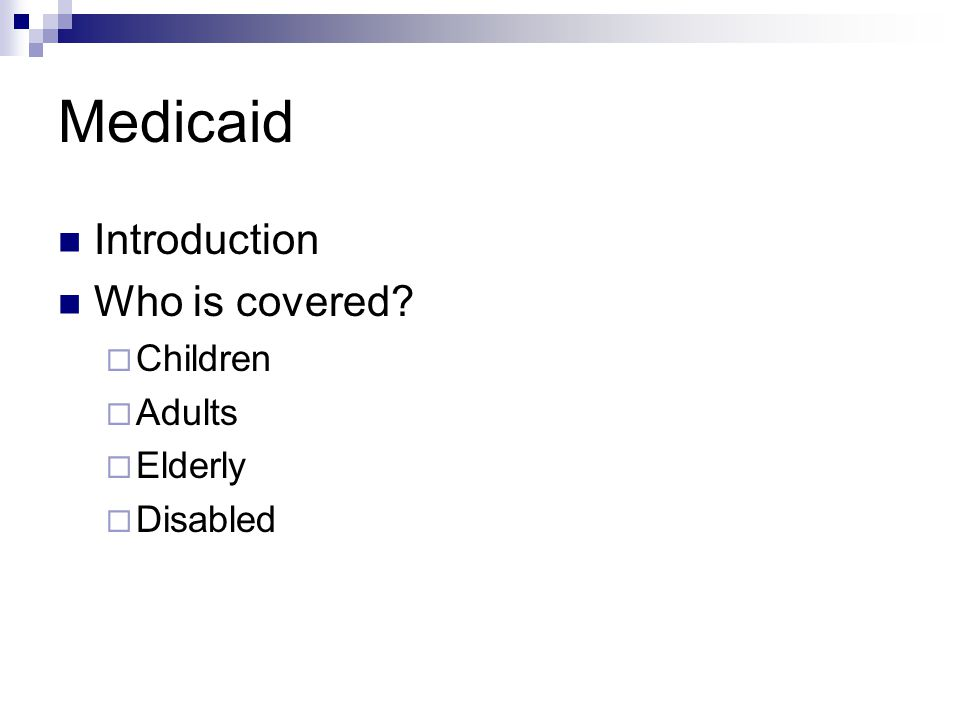 Medicaid Introduction Who is covered?  Children  Adults  Elderly  Disabled