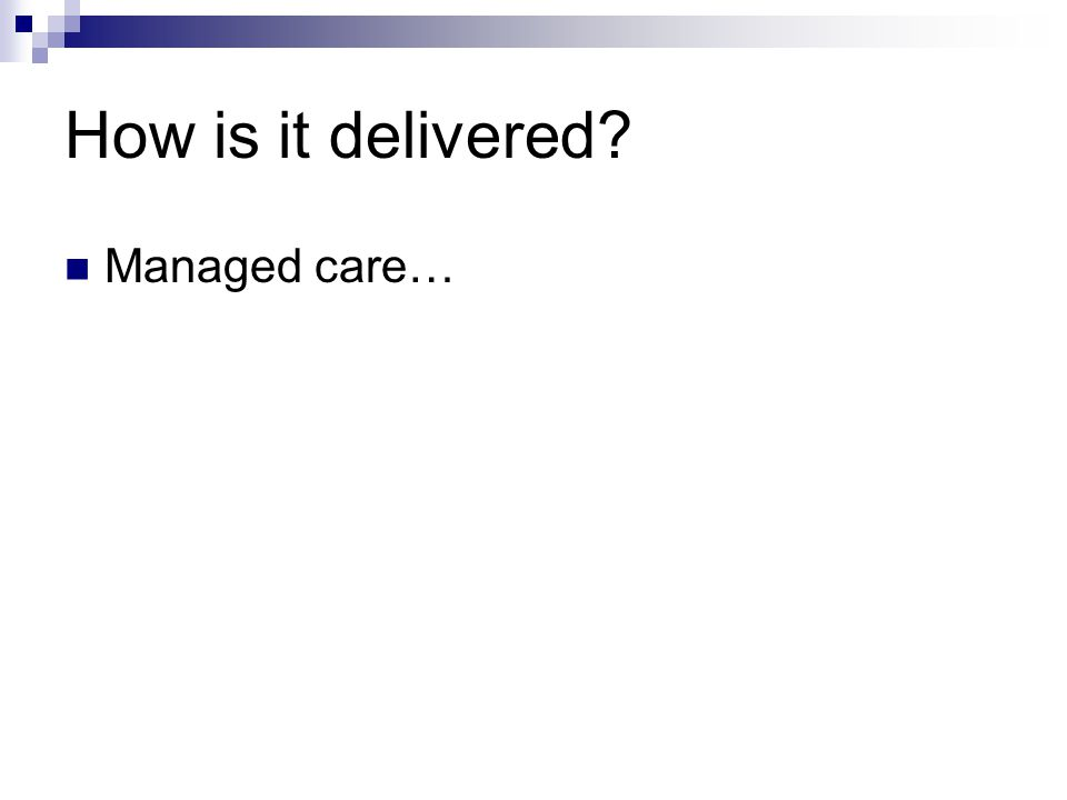 How is it delivered? Managed care…