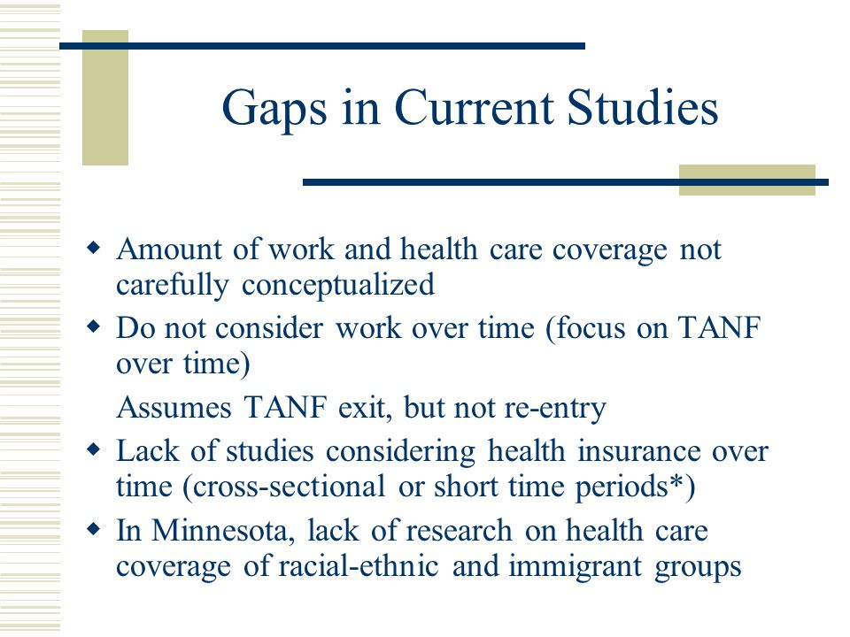 Gaps in Current Studies  Amount of work and health care coverage not carefully conceptualized  Do not consider work over time (focus on TANF over time) Assumes TANF exit, but not re-entry  Lack of studies considering health insurance over time (cross-sectional or short time periods*)  In Minnesota, lack of research on health care coverage of racial-ethnic and immigrant groups