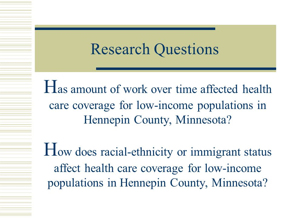 Research Questions H as amount of work over time affected health care coverage for low-income populations in Hennepin County, Minnesota.
