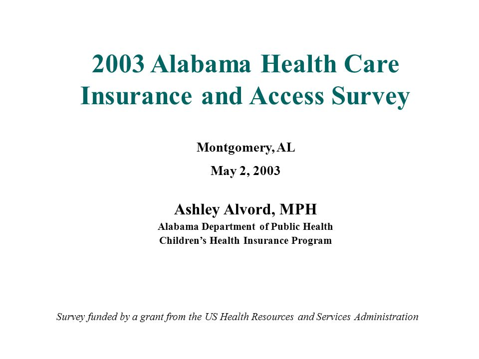 2003 Alabama Health Care Insurance and Access Survey Montgomery, AL May 2, 2003 Ashley Alvord, MPH Alabama Department of Public Health Children's Heal