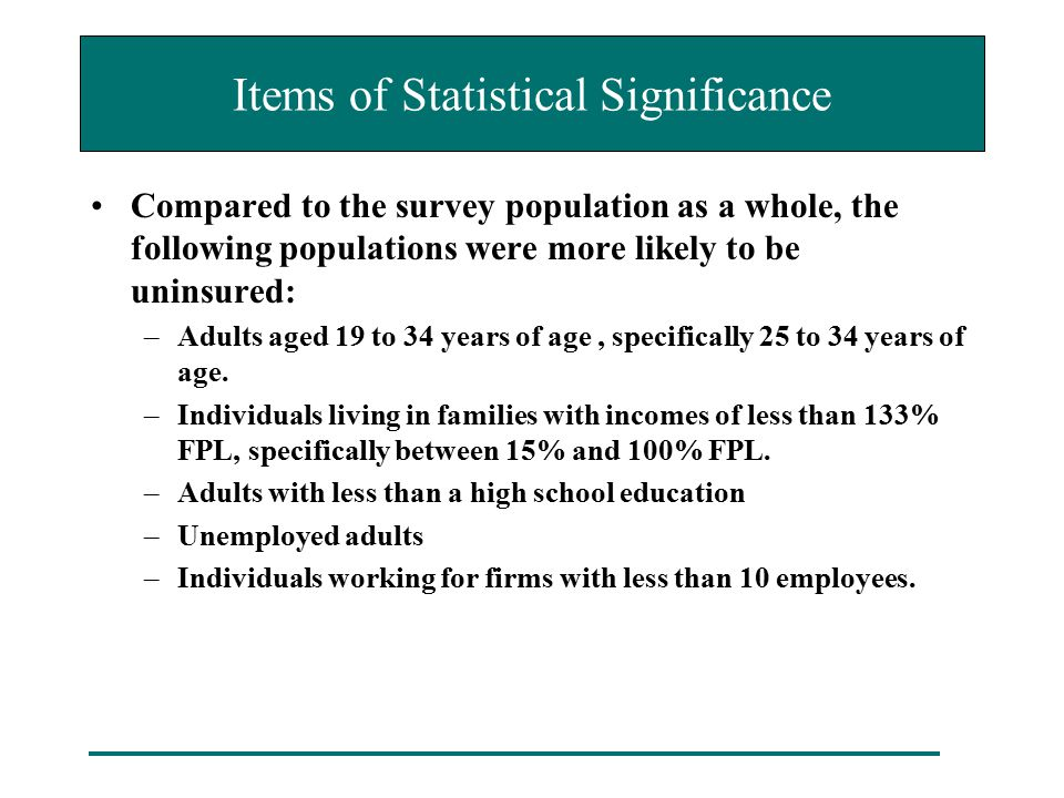 Items of Statistical Significance Compared to the survey population as a whole, the following populations were more likely to be uninsured: –Adults ag