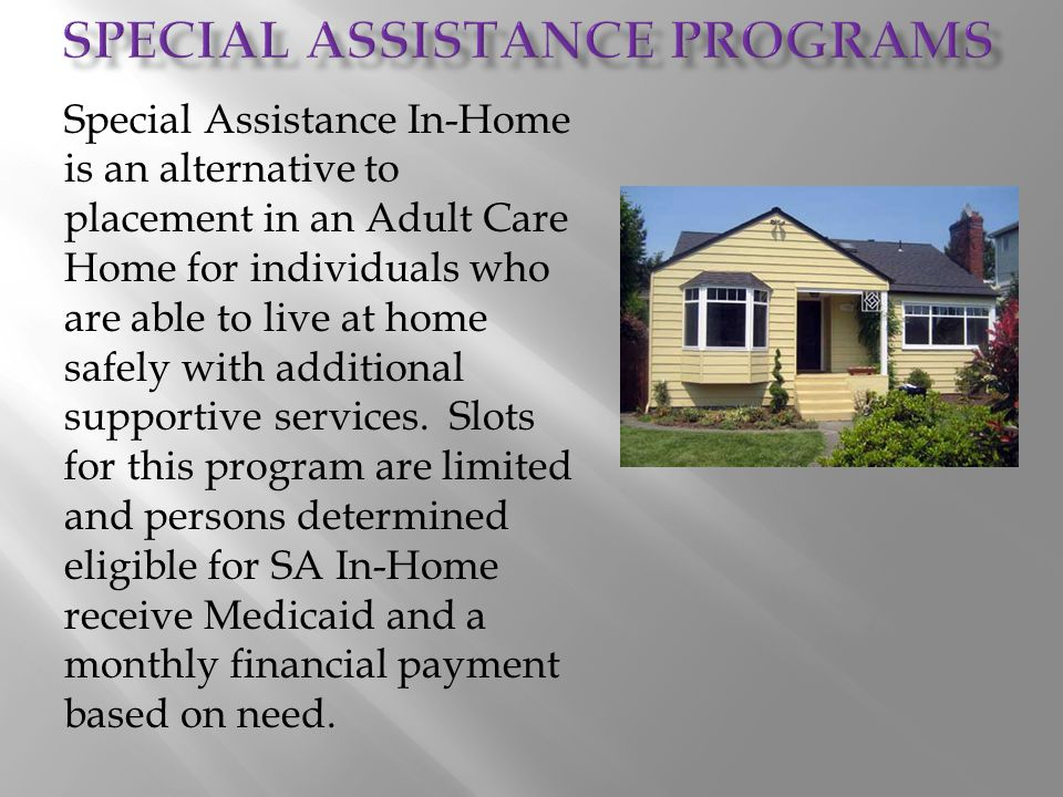 Special Assistance In-Home is an alternative to placement in an Adult Care Home for individuals who are able to live at home safely with additional su