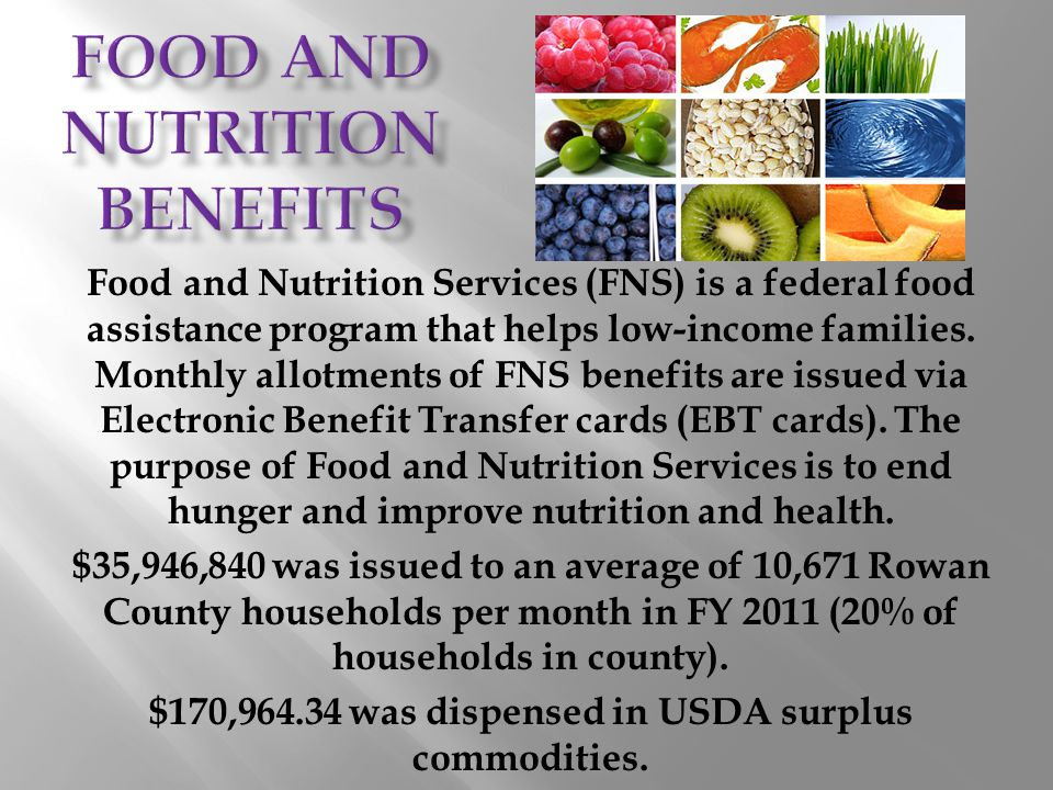 Food and Nutrition Services (FNS) is a federal food assistance program that helps low-income families. Monthly allotments of FNS benefits are issued v