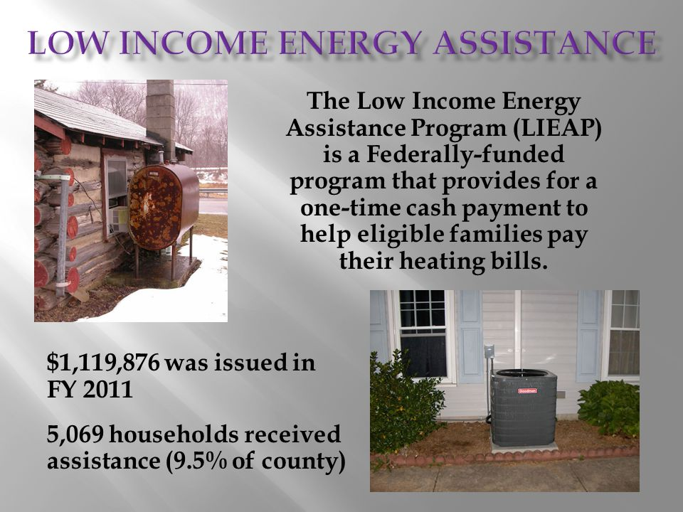 The Low Income Energy Assistance Program (LIEAP) is a Federally-funded program that provides for a one-time cash payment to help eligible families pay