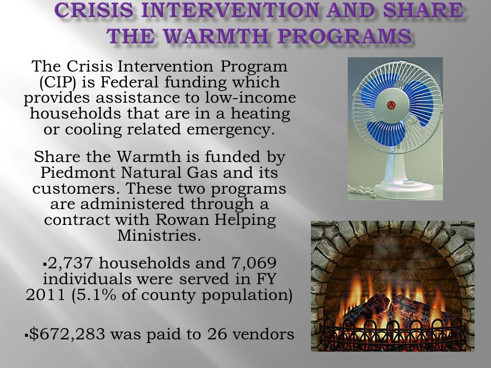 The Crisis Intervention Program (CIP) is Federal funding which provides assistance to low-income households that are in a heating or cooling related e