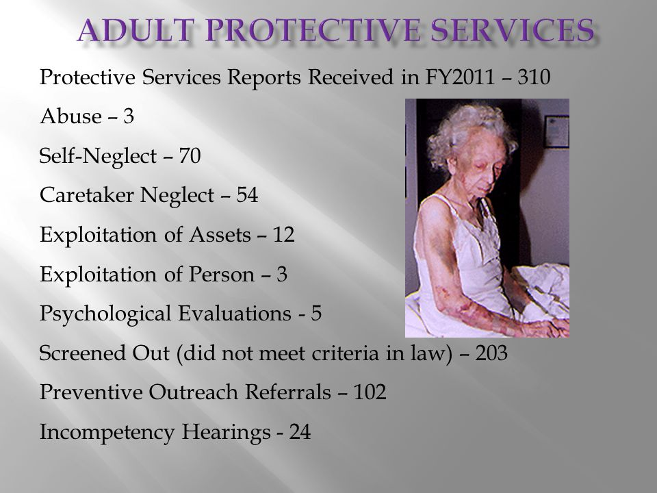Protective Services Reports Received in FY2011 – 310 Abuse – 3 Self-Neglect – 70 Caretaker Neglect – 54 Exploitation of Assets – 12 Exploitation of Pe