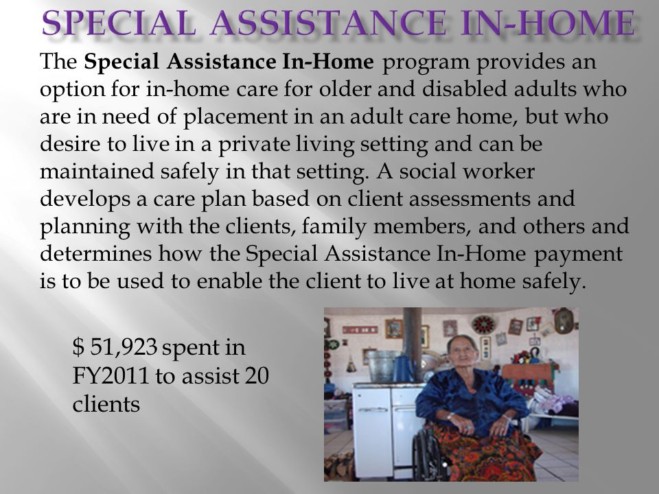 The Special Assistance In-Home program provides an option for in-home care for older and disabled adults who are in need of placement in an adult care