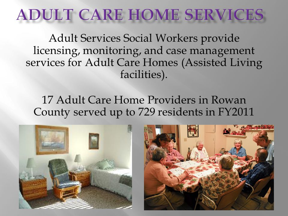 Adult Services Social Workers provide licensing, monitoring, and case management services for Adult Care Homes (Assisted Living facilities). 17 Adult