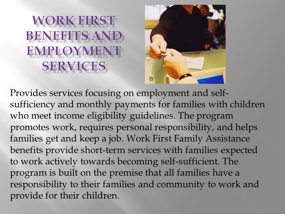 Provides services focusing on employment and self- sufficiency and monthly payments for families with children who meet income eligibility guidelines.