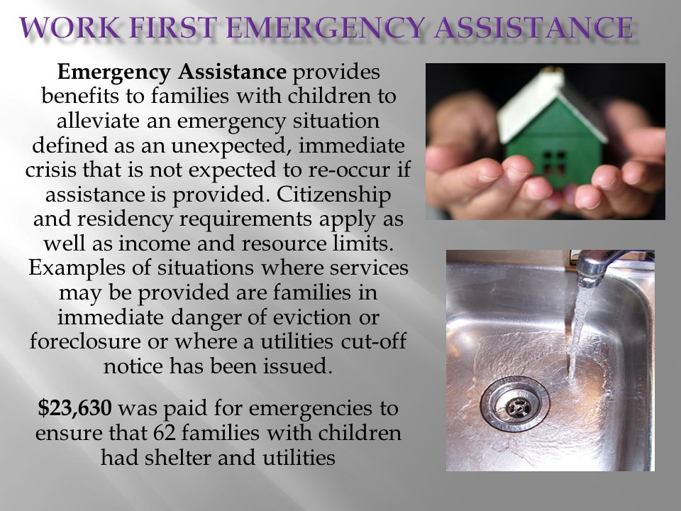 Emergency Assistance provides benefits to families with children to alleviate an emergency situation defined as an unexpected, immediate crisis that i