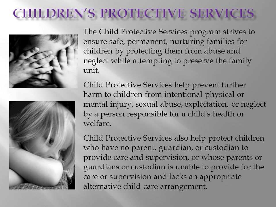 The Child Protective Services program strives to ensure safe, permanent, nurturing families for children by protecting them from abuse and neglect whi
