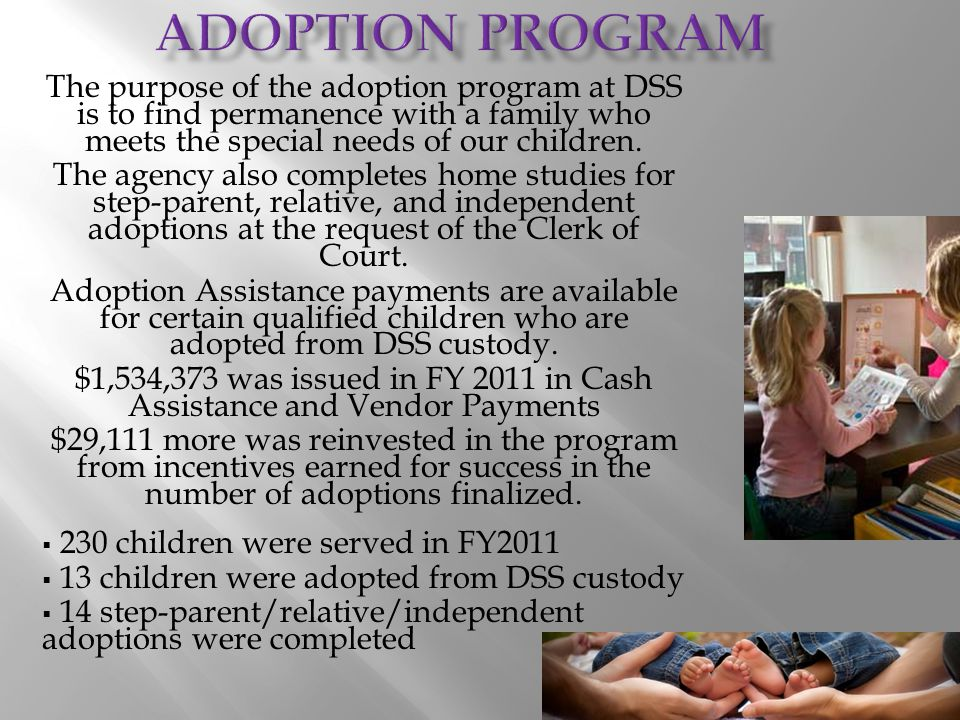The purpose of the adoption program at DSS is to find permanence with a family who meets the special needs of our children. The agency also completes