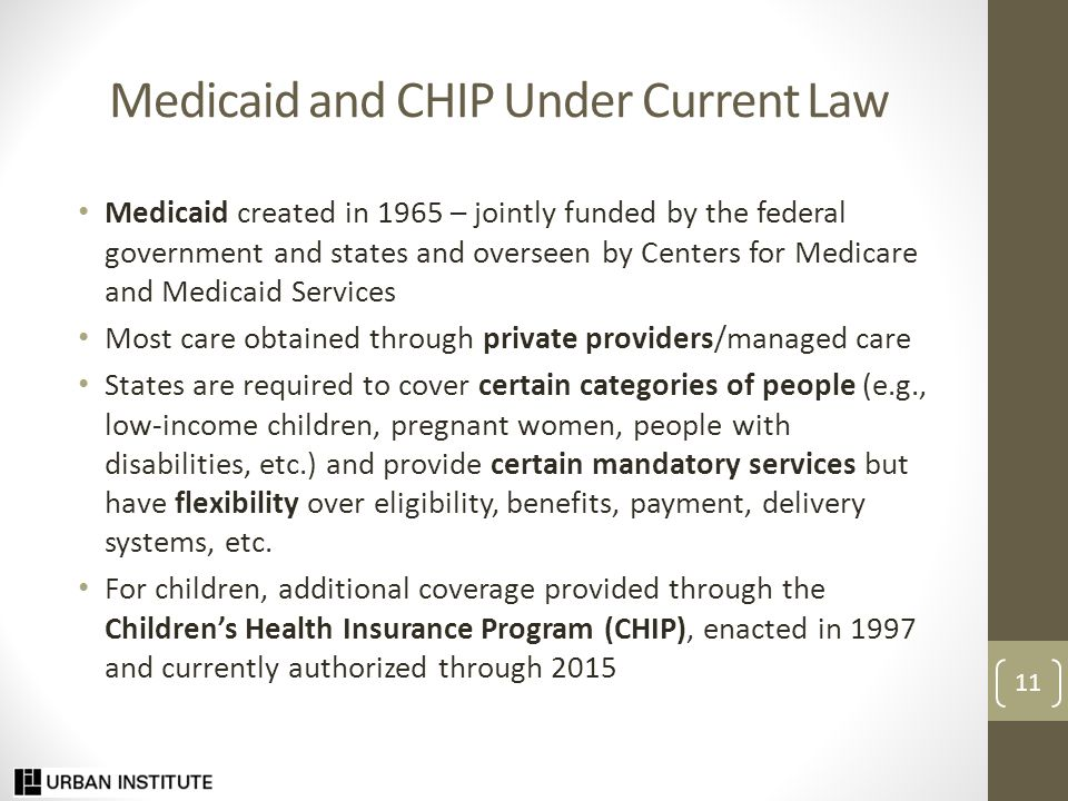 Medicaid and CHIP Under Current Law: Eligibility Expansive Medicaid/CHIP thresholds for children Eligibility levels: 24 states at 250 percent of the federal poverty level (FPL) or higher Around two-thirds of uninsured children qualify Much lower Medicaid thresholds for adults Majority of states do not provide any Medicaid coverage to nondisabled adults without dependent children Median eligibility thresholds in 2013: 61 percent of FPL for working parents and 37 percent of FPL for jobless parents Relatively few adults qualify for Medicaid: Only about 1 in 10 uninsured veterans and spouses qualify under current rules 12