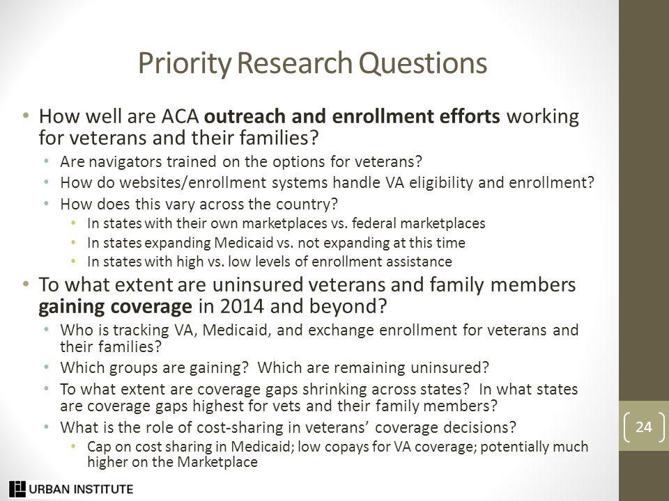 Priority Research Questions (continued) What are ongoing barriers to obtaining VA coverage, Medicaid, and coverage through the marketplaces.