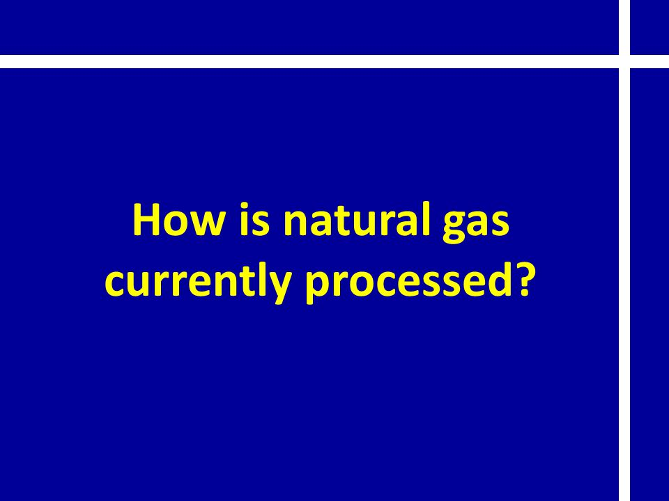 How is natural gas currently processed?