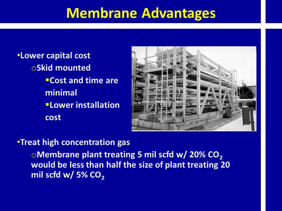 Membrane Advantages Lower capital cost o Skid mounted  Cost and time are minimal  Lower installation cost Treat high concentration gas o Membrane plant treating 5 mil scfd w/ 20% CO 2 would be less than half the size of plant treating 20 mil scfd w/ 5% CO 2