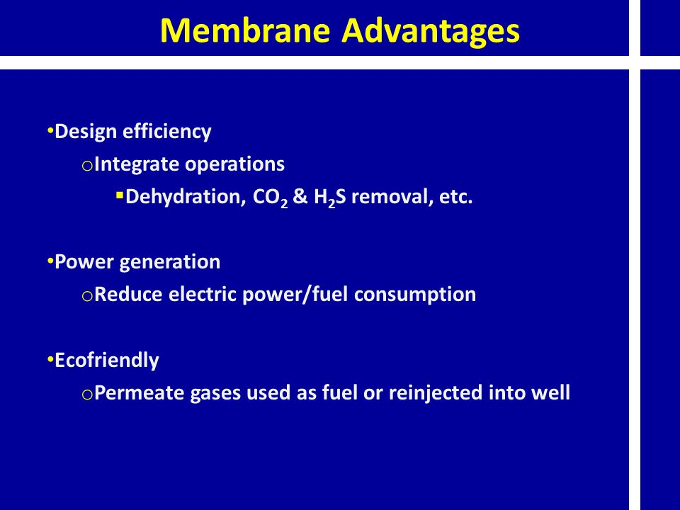 Membrane Advantages Design efficiency o Integrate operations  Dehydration, CO 2 & H 2 S removal, etc. Power generation o Reduce electric power/fuel c