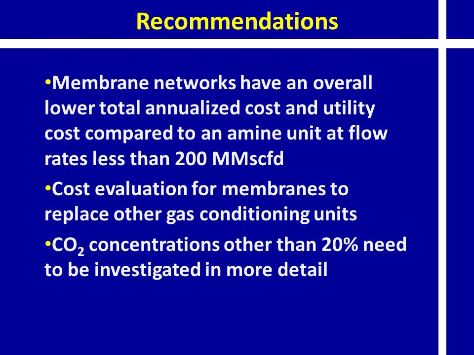 Recommendations Membrane networks have an overall lower total annualized cost and utility cost compared to an amine unit at flow rates less than 200 M