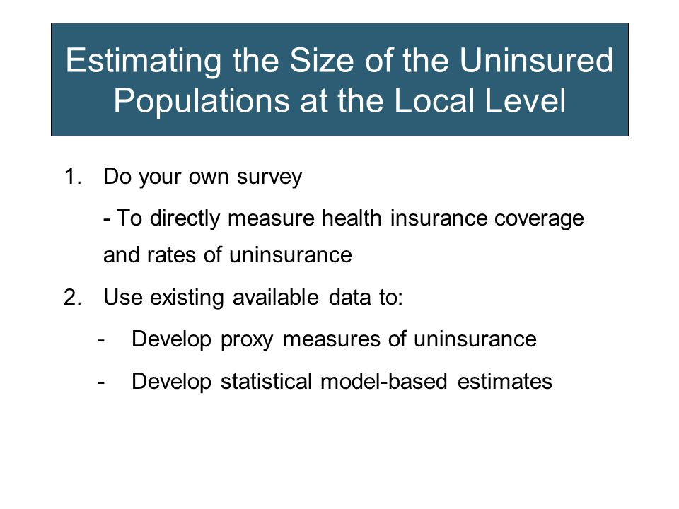 Estimating the Size of the Uninsured Populations at the Local Level 1.Do your own survey - To directly measure health insurance coverage and rates of uninsurance 2.Use existing available data to: -Develop proxy measures of uninsurance -Develop statistical model-based estimates