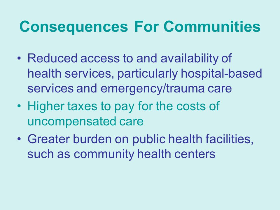 Consequences For Communities Reduced access to and availability of health services, particularly hospital-based services and emergency/trauma care Higher taxes to pay for the costs of uncompensated care Greater burden on public health facilities, such as community health centers
